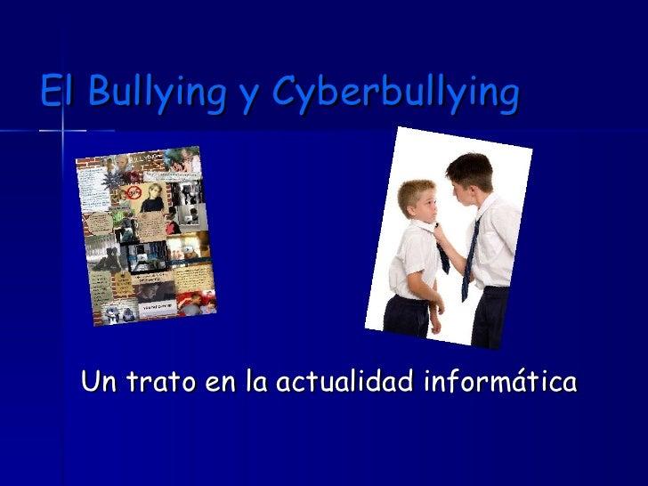 El Bullying y Cyberbullying <ul><li>Un trato en la actualidad informática </li></ul>