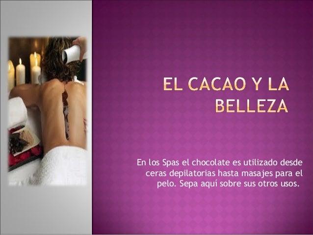 En los Spas el chocolate es utilizado desde  ceras depilatorias hasta masajes para el     pelo. Sepa aquí sobre sus otros ...
