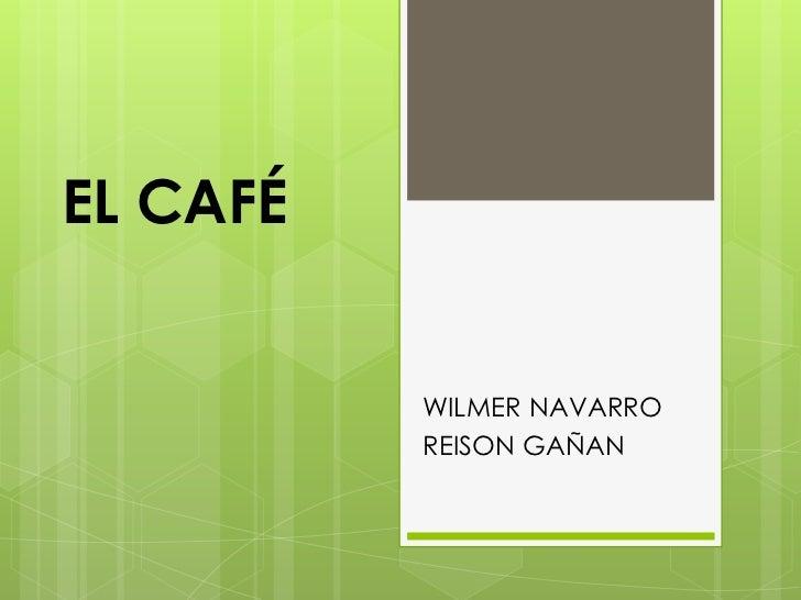 EL CAFÉ<br />WILMER NAVARRO<br />REISON GAÑAN<br />