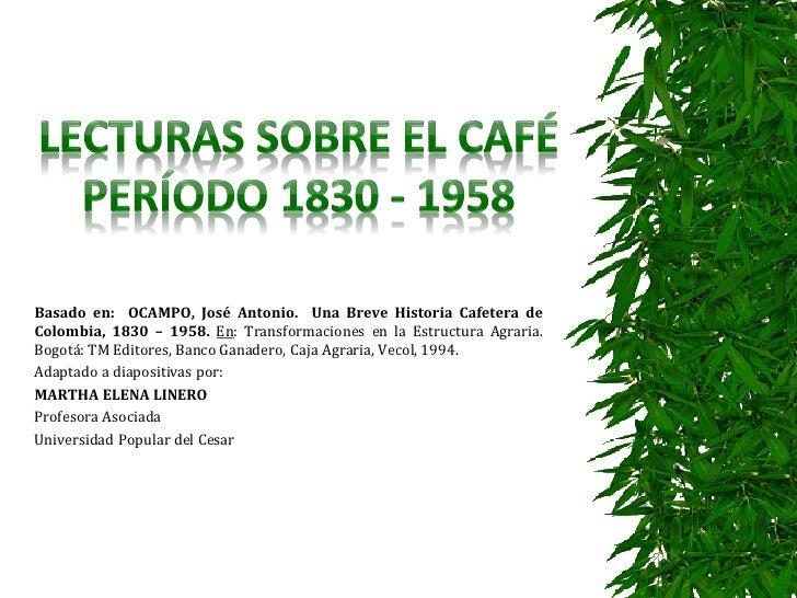 Basado en: OCAMPO, José Antonio. Una Breve Historia Cafetera deColombia, 1830 – 1958. En: Transformaciones en la Estructur...