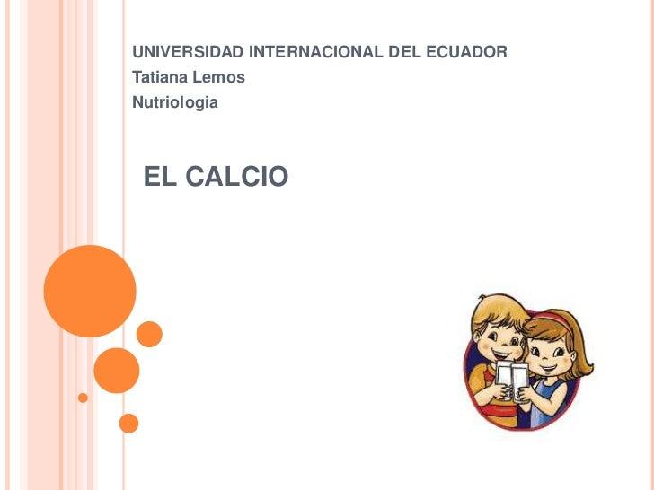 UNIVERSIDAD INTERNACIONAL DEL ECUADORTatiana LemosNutriologia EL CALCIO