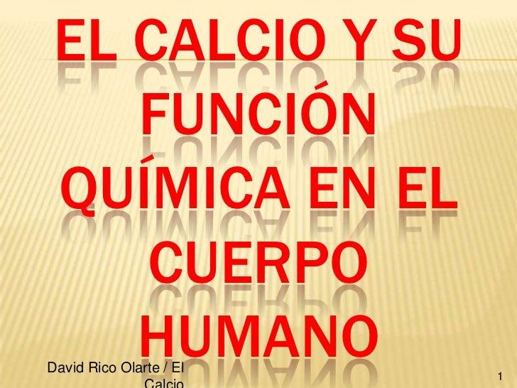 El Calcio y su función química en el cuerpo humano<br />1<br />David Rico Olarte / El Calcio<br />