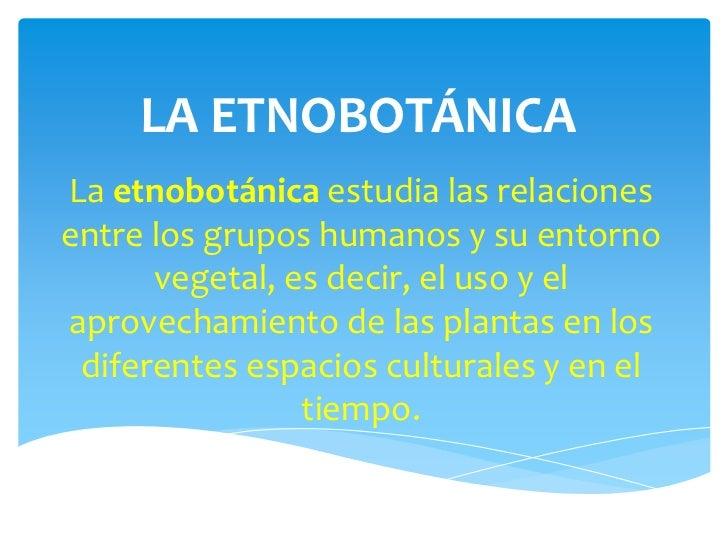 LA ETNOBOTÁNICALa etnobotánica estudia las relacionesentre los grupos humanos y su entorno      vegetal, es decir, el uso ...