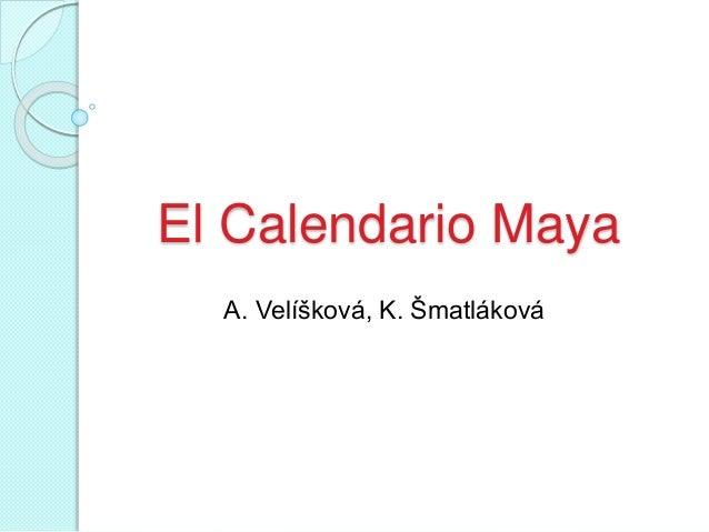 El Calendario Maya A. Velíšková, K. Šmatláková
