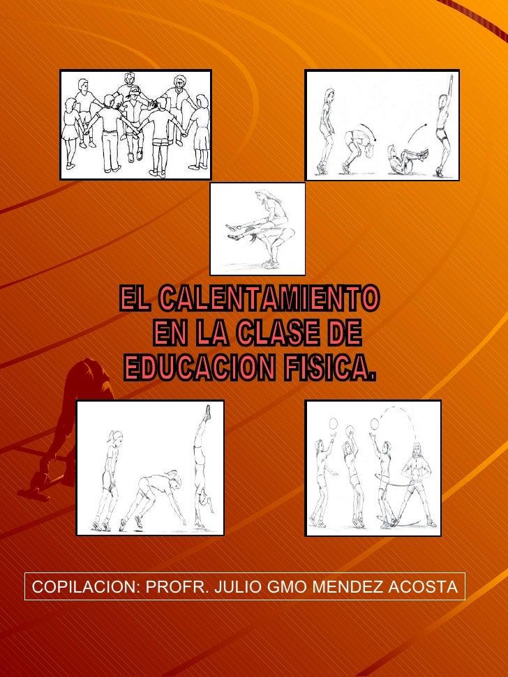 EL CALENTAMIENTO EN LA CLASE DE  EDUCACION FISICA. COPILACION: PROFR. JULIO GMO MENDEZ ACOSTA