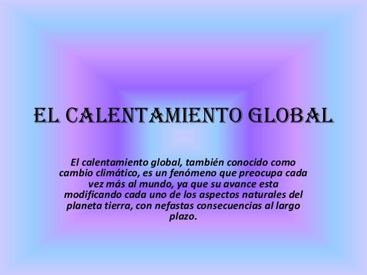El calentamiento global   El calentamiento global, también conocido como cambio climático, es un fenómeno que preocupa cad...