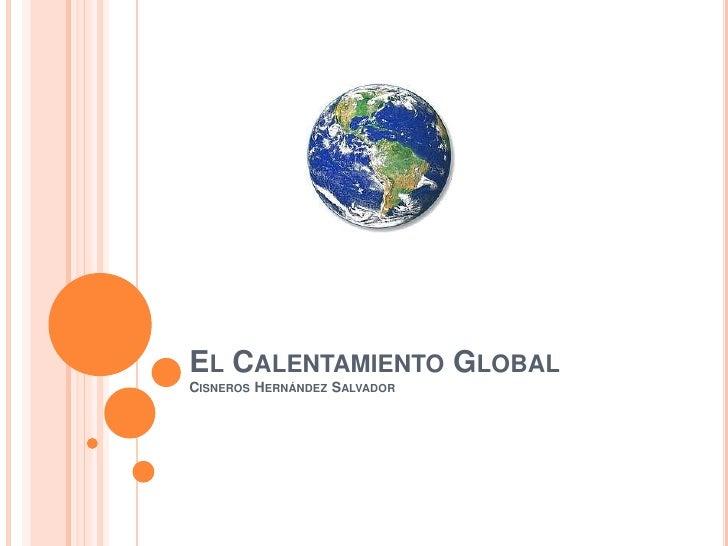EL CALENTAMIENTO GLOBALCISNEROS HERNÁNDEZ SALVADOR