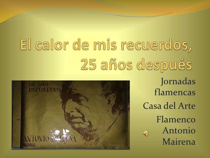 El calor de mis recuerdos, 25 años después<br />Jornadas flamencas  <br />Casa del Arte <br />Flamenco Antonio Mairena <br />