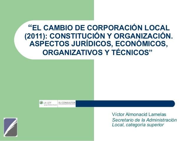 """""""EL CAMBIO DE CORPORACIÓN LOCAL  (2011): CONSTITUCIÓN Y ORGANIZACIÓN. ASPECTOS JURÍDICOS, ECONÓMICOS, ORGANIZATIVOS Y TÉCN..."""