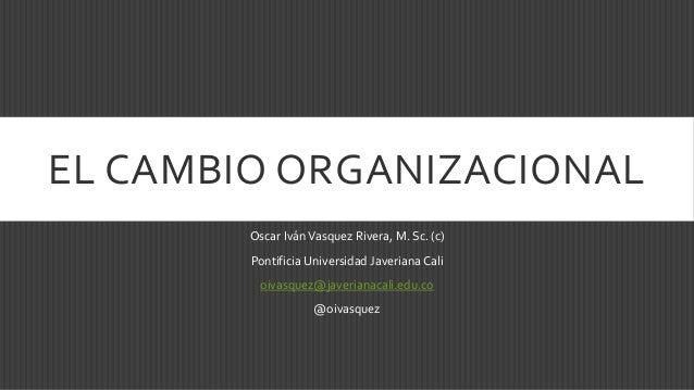 EL CAMBIO ORGANIZACIONAL Oscar IvánVasquez Rivera, M. Sc. (c) Pontificia Universidad Javeriana Cali oivasquez@javerianacal...