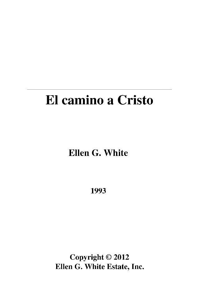 El camino a Cristo  Ellen G. White  1993  Copyright © 2012  Ellen G. White Estate, Inc.