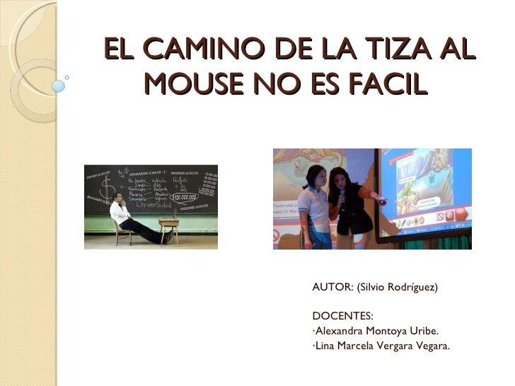 EL CAMINO DE LA TIZA AL MOUSE NO ES FACIL  <ul><li>AUTOR: (Silvio Rodríguez) </li></ul><ul><li>DOCENTES:  </li></ul><ul><l...