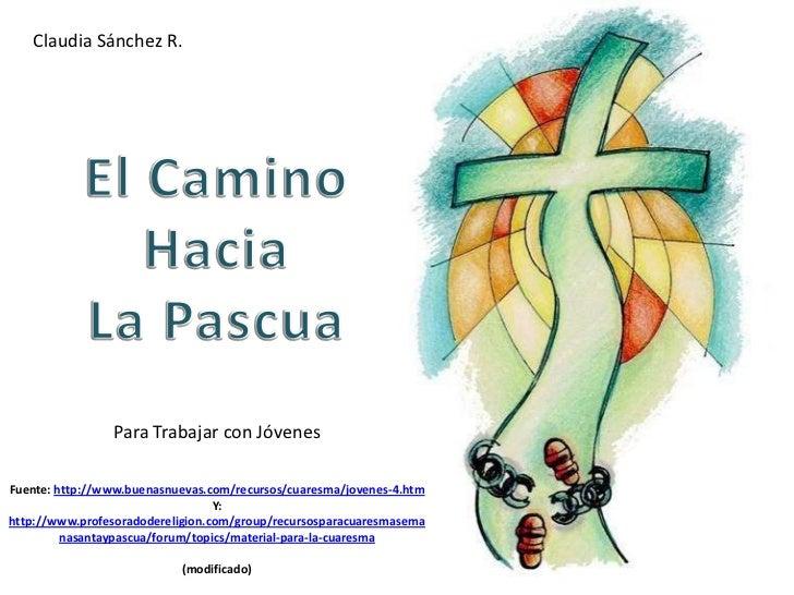 Claudia Sánchez R.<br />El Camino Hacia <br />La Pascua<br />Para Trabajar con Jóvenes<br />Fuente: http://www.buenasnueva...