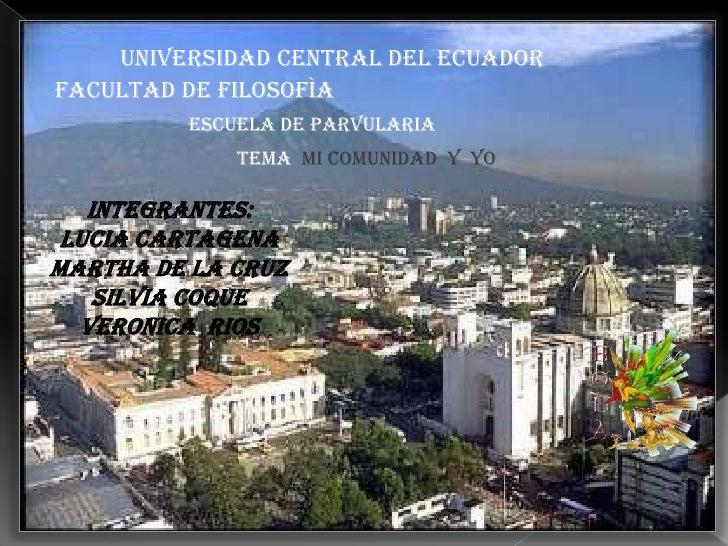 UNIVERSIDAD CENTRAL DEL ECUADORFACULTAD DE FILOSOFÌA         ESCUELA DE PARVULARIA             TEMA MI COMUNIDAD Y YO   IN...