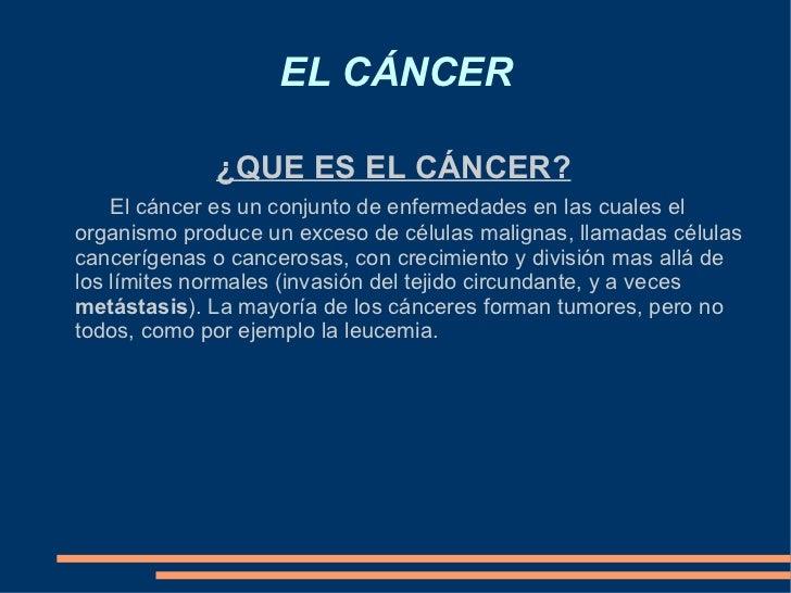 EL CÁNCER ¿QUE ES EL CÁNCER? El cáncer es un conjunto de enfermedades en las cuales el organismo produce un exceso de célu...