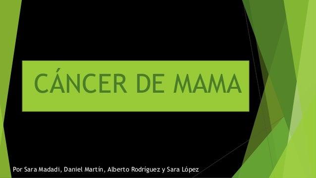 Por Sara Madadi, Daniel Martín, Alberto Rodríguez y Sara López CÁNCER DE MAMA