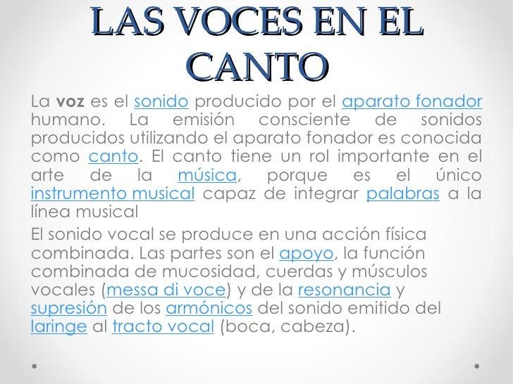 LAS VOCES EN EL CANTO <ul><li>La  voz  es el  sonido  producido por el  aparato fonador  humano. La emisión consciente de ...