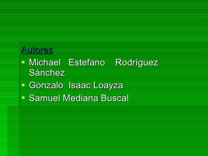 <ul><li>Autores </li></ul><ul><li>Michael  Estefano  Rodríguez  Sánchez </li></ul><ul><li>Gonzalo  Isaac Loayza  </li></ul...