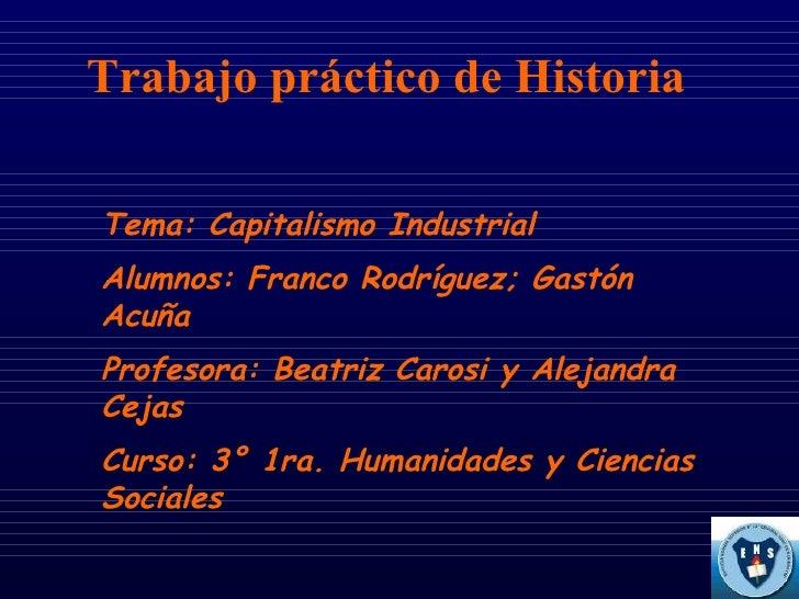 Trabajo práctico de Historia Tema: Capitalismo Industrial Alumnos: Franco Rodríguez; Gastón Acuña Profesora: Beatriz Caros...