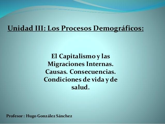 Profesor : Hugo González Sánchez El Capitalismo y las Migraciones Internas. Causas. Consecuencias. Condiciones de vida y d...