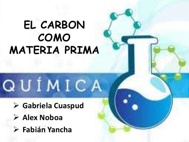 EL CARBON    COMOMATERIA PRIMA Gabriela Cuaspud Alex Noboa Fabián Yancha