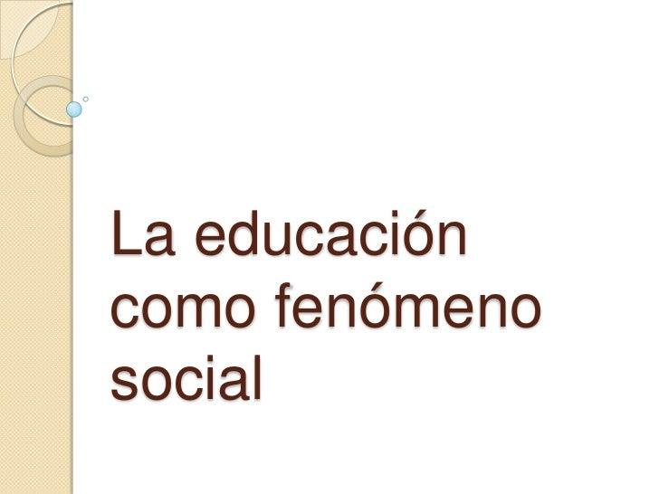 La educacióncomo fenómenosocial