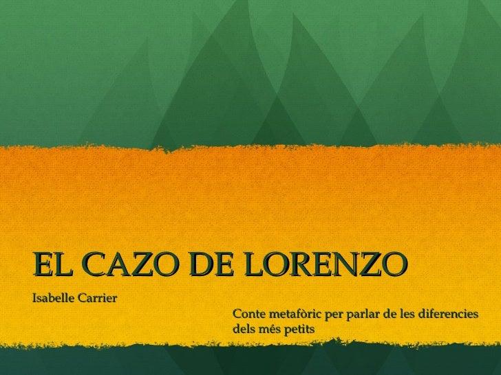 EL CAZO DE LORENZO Isabelle Carrier Conte metafòric per parlar de les diferencies  dels més petits