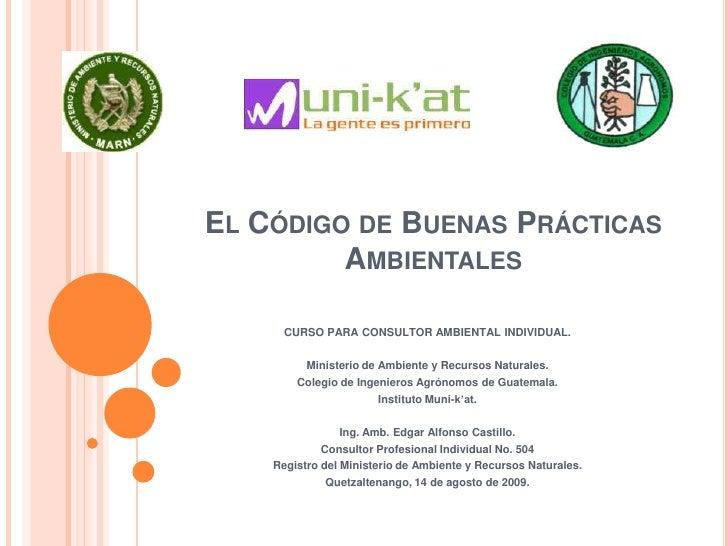 El Código de Buenas Prácticas Ambientales<br />CURSO PARA CONSULTOR AMBIENTAL INDIVIDUAL.<br />Ministerio de Ambiente y Re...