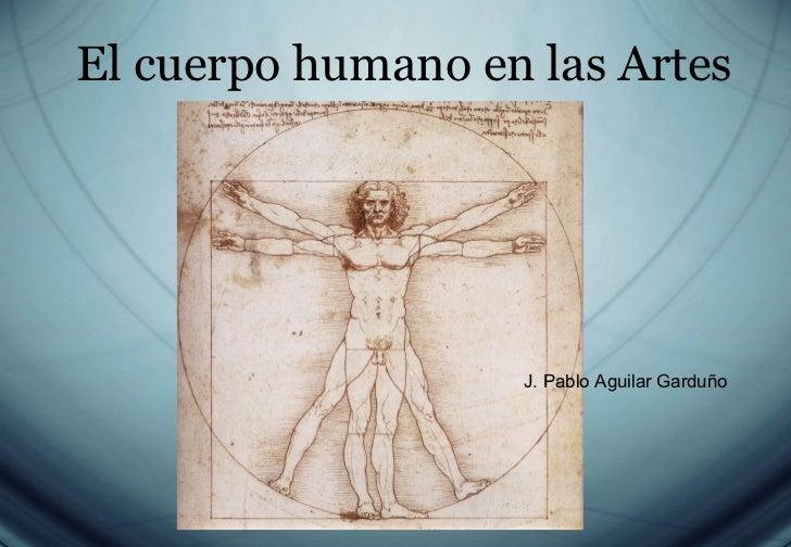 El cuerpo humano en las Artes J. Pablo Aguilar Garduño