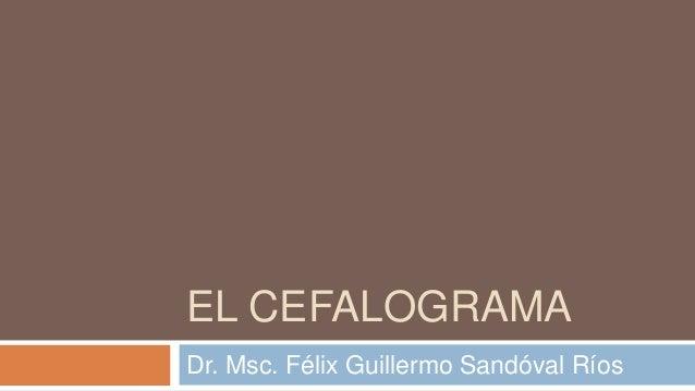 EL CEFALOGRAMADr. Msc. Félix Guillermo Sandóval Ríos