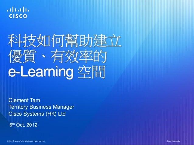 科技如何幫助建立 優質、有效率的 e-Learning 空間  Clement Tam  Territory Business Manager  Cisco Systems (HK) Ltd   6th Oct, 2012© 2012 Cisc...