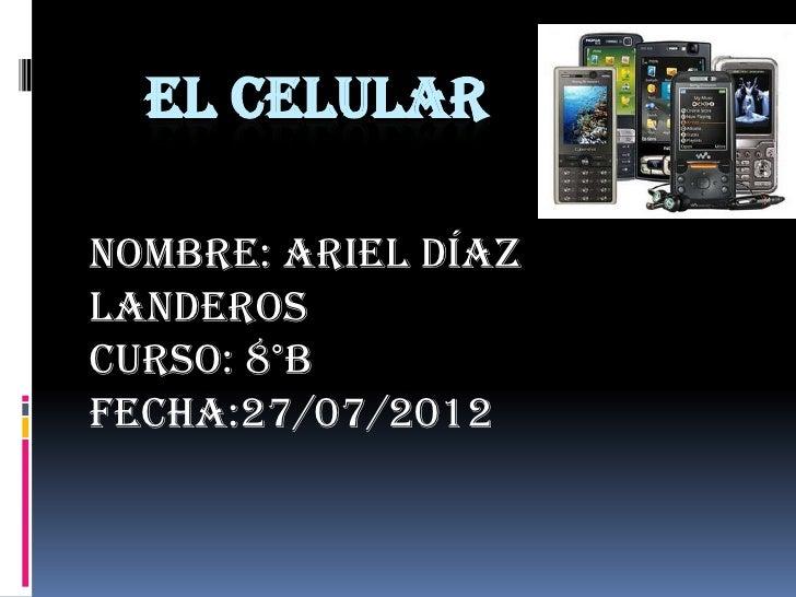 EL CELULARNombre: Ariel DíazLanderosCurso: 8°BFecha:27/07/2012