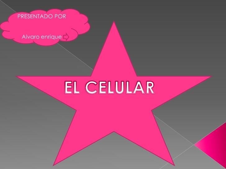 PRESENTADO POR<br />Alvaro enrique<br />EL CELULAR<br />