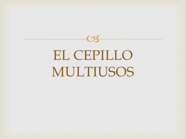 EL CEPILLO MULTIUSOS<br />