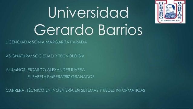 Universidad Gerardo Barrios LICENCIADA: SONIA MARGARITA PARADA ASIGNATURA: SOCIEDAD Y TECNOLOGÍA ALUMNOS: RICARDO ALEXANDE...