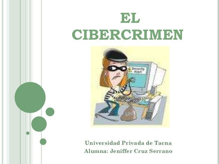 EL CIBERCRIMEN  Universidad Privada de Tacna Alumna: Jeniffer Cruz Serrano