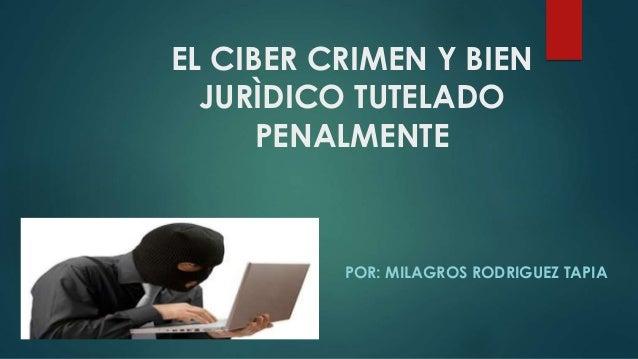 EL CIBER CRIMEN Y BIEN JURÌDICO TUTELADO PENALMENTE POR: MILAGROS RODRIGUEZ TAPIA