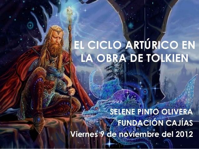 EL CICLO ARTÚRICO EN LA OBRA DE TOLKIEN           SELENE PINTO OLIVERA             FUNDACIÓN CAJÍASViernes 9 de noviembre ...