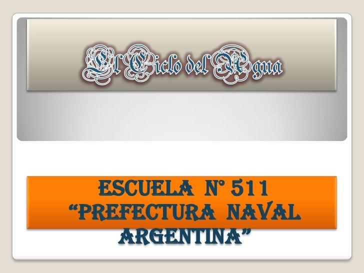 """El Ciclo del Agua<br />Escuela  N° 511<br />""""Prefectura  Naval  Argentina""""<br />"""