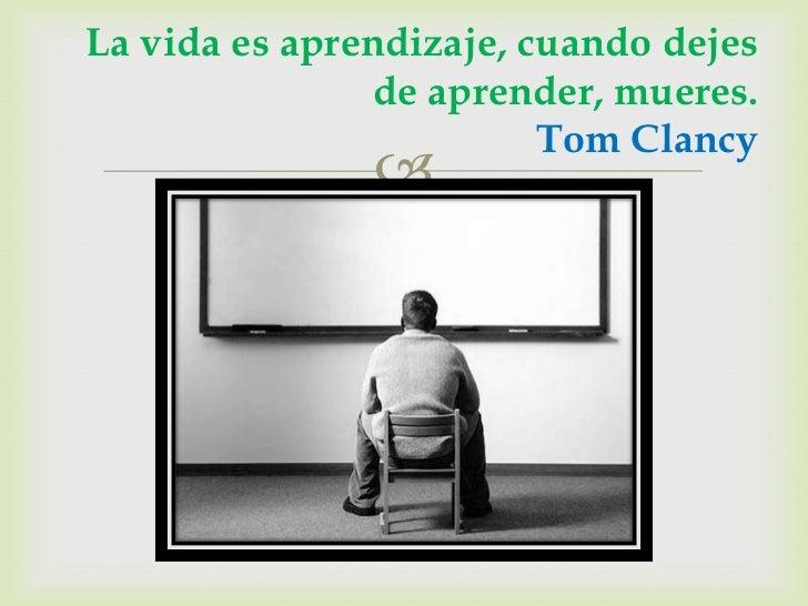 La vida es aprendizaje, cuando dejes               de aprender, mueres.                         Tom Clancy               