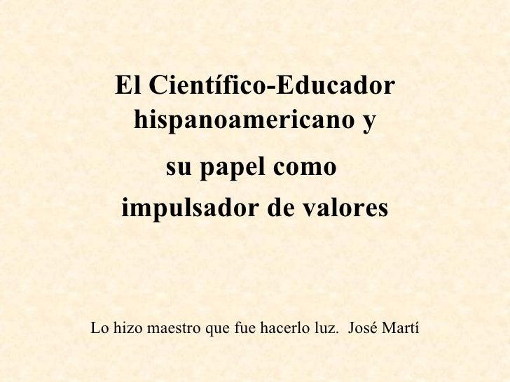 El Científico-Educador hispanoamericano y su papel como  impulsador de valores Lo hizo maestro que fue hacerlo luz.  José ...