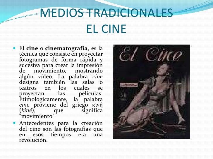 MEDIOS TRADICIONALESEL CINE<br />El cine o cinematografía, es la técnica que consiste en proyectar fotogramas de forma ráp...