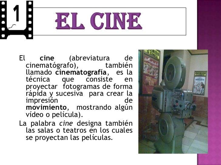 El     cine     (abreviatura     de  cinematógrafo),          también  llamado cinematografía, es la  técnica     que    c...
