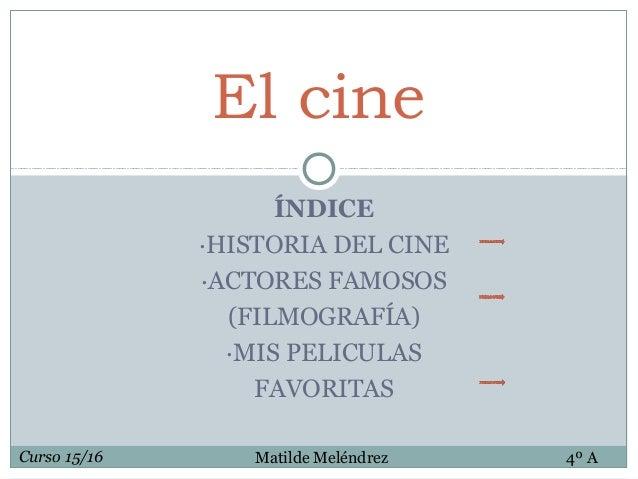 ÍNDICE ·HISTORIA DEL CINE ·ACTORES FAMOSOS (FILMOGRAFÍA) ·MIS PELICULAS FAVORITAS El cine Curso 15/16 Matilde Meléndrez 4º...