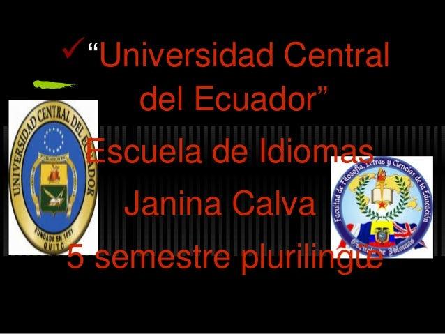 """""""Universidad Central    del Ecuador"""" Escuela de Idiomas    Janina Calva5 semestre plurilingüe"""