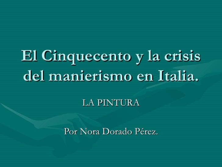 El Cinquecento y la crisis del manierismo en Italia. LA PINTURA Por Nora Dorado Pérez.