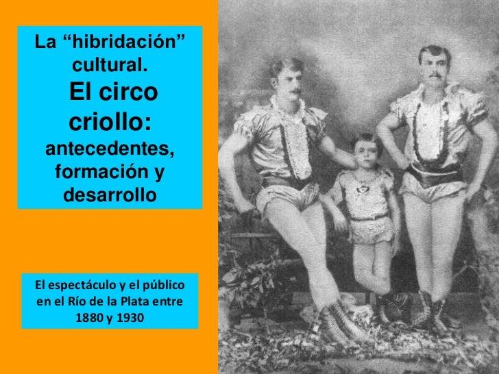 """La """"hibridación"""" cultural.<br /> El circo criollo: <br />antecedentes, formación y desarrollo <br />El espectáculo y el pú..."""