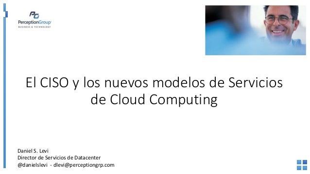 El CISO y los nuevos modelos de Servicios de Cloud Computing Daniel S. Levi Director de Servicios de Datacenter @danielsle...