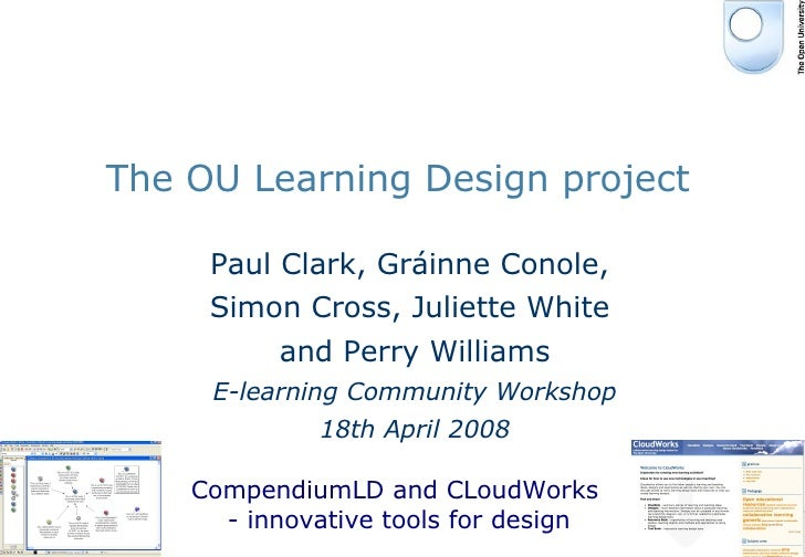 The OU Learning Design project Paul Clark, Gr áinne Conole,  Simon Cross, Juliette White  and Perry Williams E-learning Co...