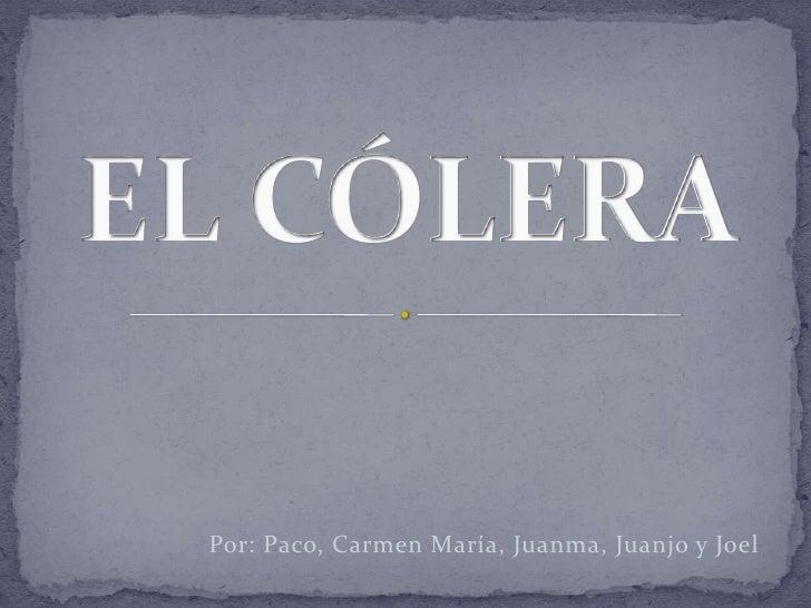EL CÓLERA<br />Por: Paco, Carmen María, Juanma, Juanjo y Joel<br />